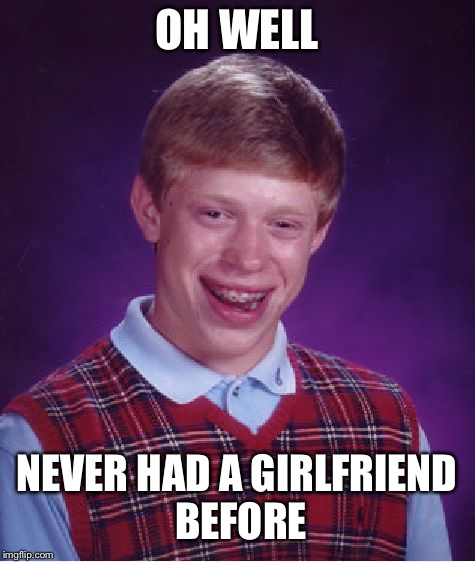 Bad Luck Brian Meme | OH WELL NEVER HAD A GIRLFRIEND BEFORE | image tagged in memes,bad luck brian | made w/ Imgflip meme maker