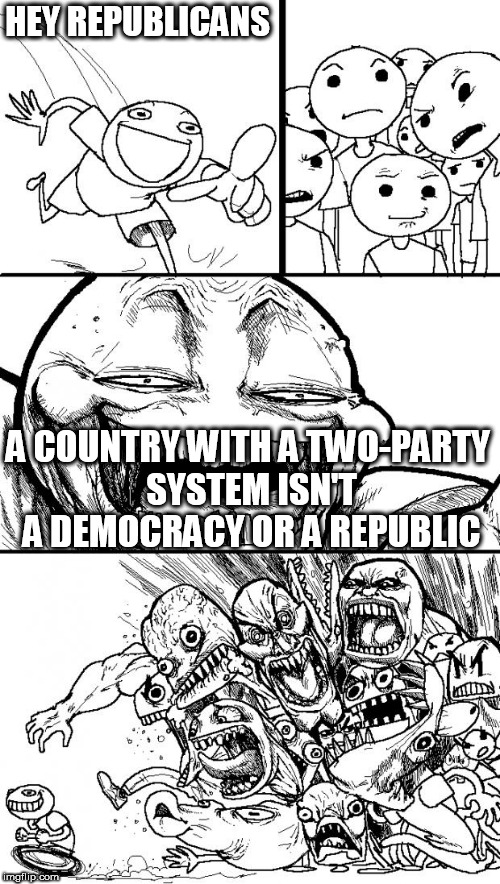 Hey Internet | HEY REPUBLICANS A COUNTRY WITH A TWO-PARTY SYSTEM ISN'T A DEMOCRACY OR A REPUBLIC | image tagged in memes,hey internet,democracy,republic,two party system,two-party system | made w/ Imgflip meme maker