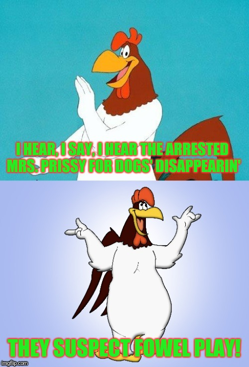 Foghorn Leghorn joke for chicken week | I HEAR, I SAY, I HEAR THE ARRESTED MRS. PRISSY FOR DOGS' DISAPPEARIN' THEY SUSPECT FOWEL PLAY! | image tagged in foghorn joke,chicken,chicken week | made w/ Imgflip meme maker
