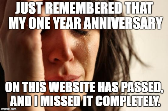 First World Problems Meme | JUST REMEMBERED THAT MY ONE YEAR ANNIVERSARY ON THIS WEBSITE HAS PASSED, AND I MISSED IT COMPLETELY. | image tagged in memes,first world problems | made w/ Imgflip meme maker