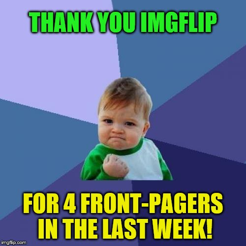 You guys are AWESOME!!! | THANK YOU IMGFLIP FOR 4 FRONT-PAGERS IN THE LAST WEEK! | image tagged in memes,success kid,front page,thank you,imgflip | made w/ Imgflip meme maker