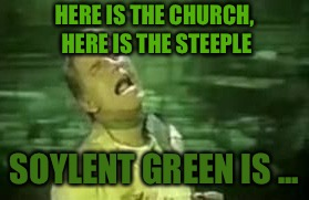 HERE IS THE CHURCH, HERE IS THE STEEPLE SOYLENT GREEN IS ... | made w/ Imgflip meme maker