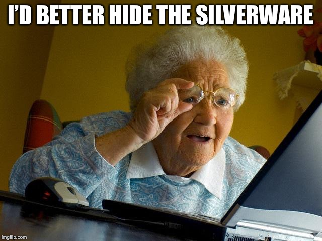 Grandma Finds The Internet Meme | I'D BETTER HIDE THE SILVERWARE | image tagged in memes,grandma finds the internet | made w/ Imgflip meme maker