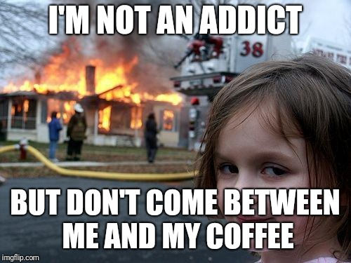Disaster Girl Meme | I'M NOT AN ADDICT BUT DON'T COME BETWEEN ME AND MY COFFEE | image tagged in memes,disaster girl | made w/ Imgflip meme maker