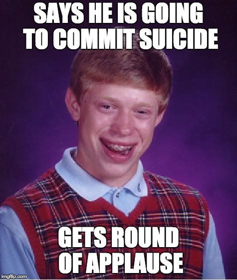 Bad Luck Brian Meme | SAYS HE IS GOING TO COMMIT SUICIDE GETS ROUND OF APPLAUSE | image tagged in memes,bad luck brian | made w/ Imgflip meme maker