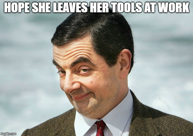 bean | HOPE SHE LEAVES HER TOOLS AT WORK | image tagged in bean | made w/ Imgflip meme maker