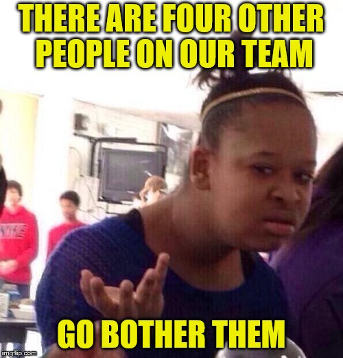 Black Girl Wat Meme | THERE ARE FOUR OTHER PEOPLE ON OUR TEAM GO BOTHER THEM | image tagged in memes,black girl wat | made w/ Imgflip meme maker