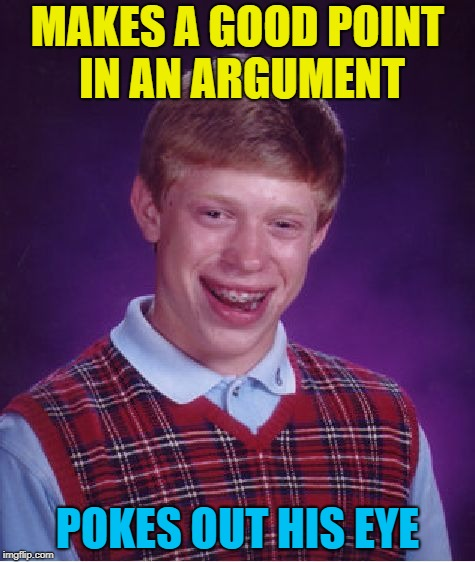 It was dark as I drove the point home... | MAKES A GOOD POINT IN AN ARGUMENT POKES OUT HIS EYE | image tagged in memes,bad luck brian,points,argument | made w/ Imgflip meme maker
