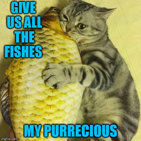 GIVE US ALL THE FISHES MY PURRECIOUS | made w/ Imgflip meme maker
