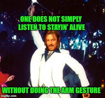 Simply Stayin' Alive | ONE DOES NOT SIMPLY LISTEN TO STAYIN' ALIVE WITHOUT DOING THE ARM GESTURE | image tagged in funny memes,one does not simply,john travolta,disco,bee gees | made w/ Imgflip meme maker
