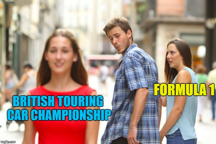 I'll still watch the Grand Prix though... :) | BRITISH TOURING CAR CHAMPIONSHIP FORMULA 1 | image tagged in memes,distracted boyfriend,motor sport,formula 1,british touring car championship,sport | made w/ Imgflip meme maker