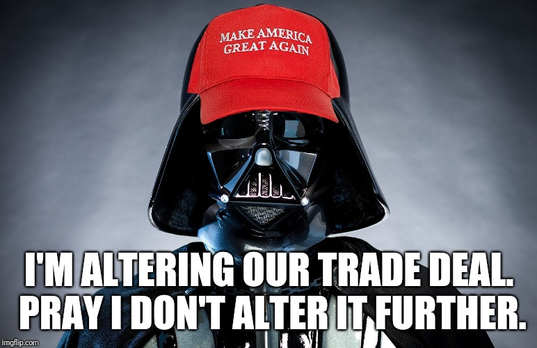 MAGA Darth Vader Trump Is Altering Your Deal | I'M ALTERING OUR TRADE DEAL. PRAY I DON'T ALTER IT FURTHER. | image tagged in trump,maga,blank red maga hat,darth vader,resist,memes | made w/ Imgflip meme maker