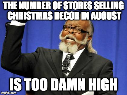 Too Damn High Meme | THE NUMBER OF STORES SELLING CHRISTMAS DECOR IN AUGUST IS TOO DAMN HIGH | image tagged in memes,too damn high | made w/ Imgflip meme maker