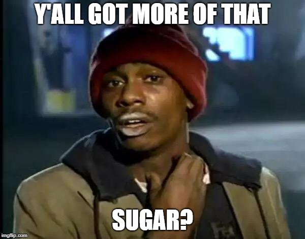 Y'all Got Any More Of That Meme | Y'ALL GOT MORE OF THAT SUGAR? | image tagged in memes,y'all got any more of that | made w/ Imgflip meme maker