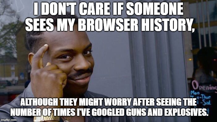 I have nothing to hide. Guns, explosives, and memes: that's about the extent of my browser history. | I DON'T CARE IF SOMEONE SEES MY BROWSER HISTORY, ALTHOUGH THEY MIGHT WORRY AFTER SEEING THE NUMBER OF TIMES I'VE GOOGLED GUNS AND EXPLOSIVES | image tagged in memes,roll safe think about it | made w/ Imgflip meme maker