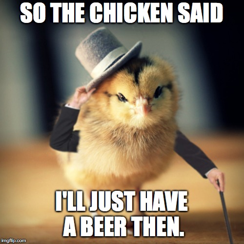 SO THE CHICKEN SAID I'LL JUST HAVE A BEER THEN. | made w/ Imgflip meme maker