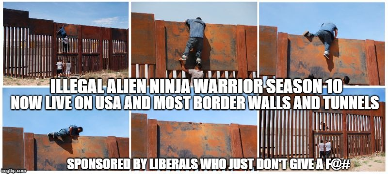 Ninja Warrior Season 10 | ILLEGAL ALIEN NINJA WARRIOR SEASON 10 NOW LIVE ON USA AND MOST BORDER WALLS AND TUNNELS SPONSORED BY LIBERALS WHO JUST DON'T GIVE A F@# | image tagged in build a wall,the rock it doesnt matter | made w/ Imgflip meme maker
