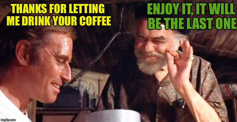 THANKS FOR LETTING ME DRINK YOUR COFFEE ENJOY IT, IT WILL BE THE LAST ONE | made w/ Imgflip meme maker