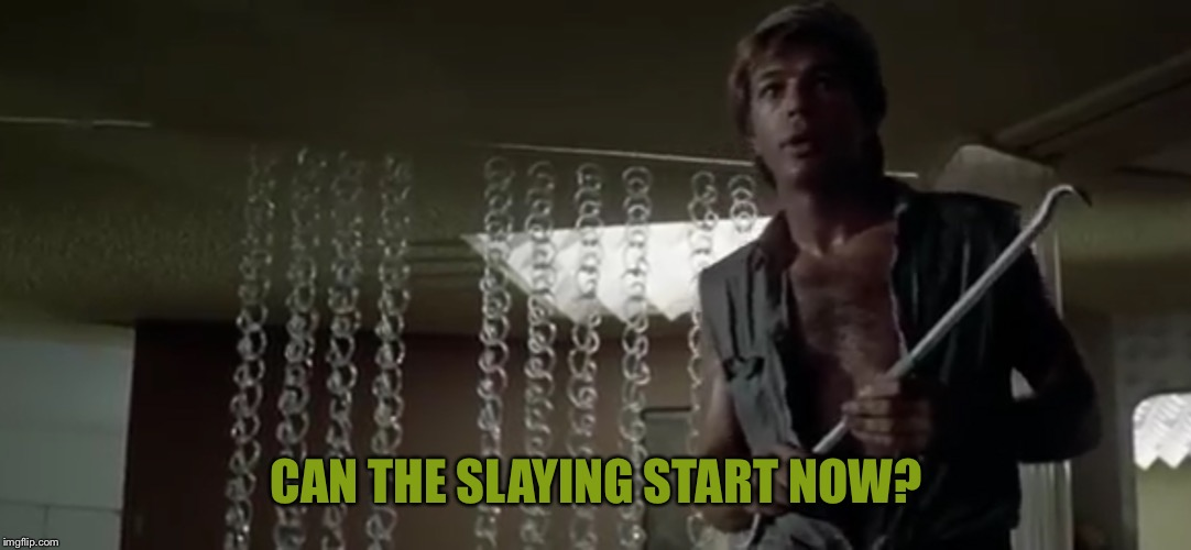 CAN THE SLAYING START NOW? | made w/ Imgflip meme maker