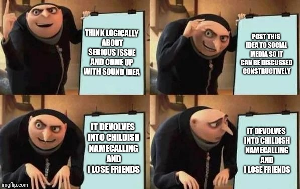 Gru's Plan | THINK LOGICALLY ABOUT SERIOUS ISSUE AND COME UP WITH SOUND IDEA POST THIS IDEA TO SOCIAL MEDIA SO IT CAN BE DISCUSSED CONSTRUCTIVELY IT DEVO | image tagged in gru's plan | made w/ Imgflip meme maker