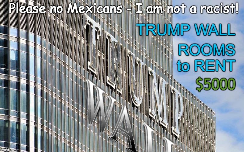 Trump's Wall and Hotel - No Mexicans Please (I am not a racist!) Workers only! | TRUMP WALL $5000 ROOMS to RENT Please no Mexicans - I am not a racist! | image tagged in trump wall,trump hotel,trump racist,trump rentals,mexican | made w/ Imgflip meme maker