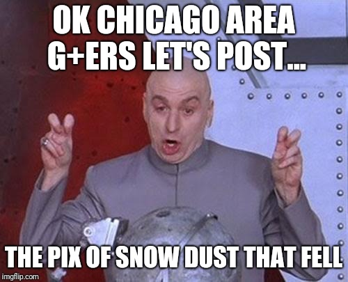 Dr Evil Laser | OK CHICAGO AREA G+ERS LET'S POST... THE PIX OF SNOW DUST THAT FELL | image tagged in memes,dr evil laser | made w/ Imgflip meme maker