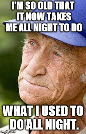 sad old man nostalga | I'M SO OLD THAT IT NOW TAKES ME ALL NIGHT TO DO WHAT I USED TO DO ALL NIGHT. | image tagged in sad old man nostalga | made w/ Imgflip meme maker