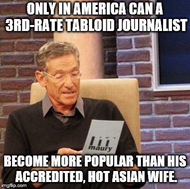 Maury Lie Detector Meme | ONLY IN AMERICA CAN A 3RD-RATE TABLOID JOURNALIST BECOME MORE POPULAR THAN HIS ACCREDITED, HOT ASIAN WIFE. | image tagged in memes,maury lie detector | made w/ Imgflip meme maker