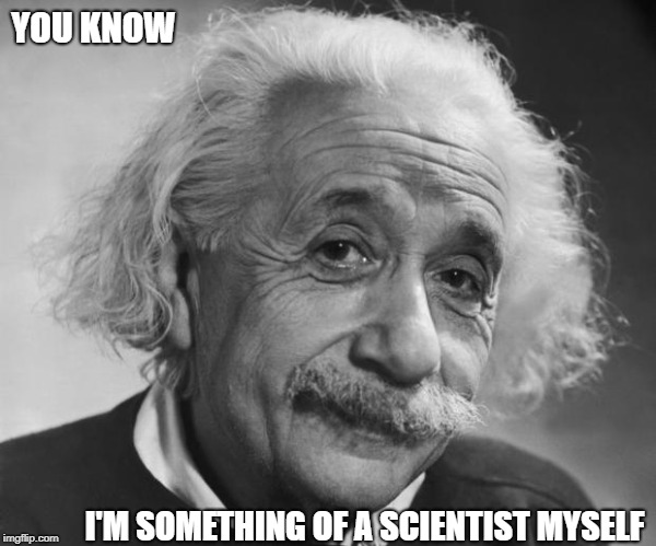 They tell me you're quite the science whiz | YOU KNOW I'M SOMETHING OF A SCIENTIST MYSELF | image tagged in memes | made w/ Imgflip meme maker