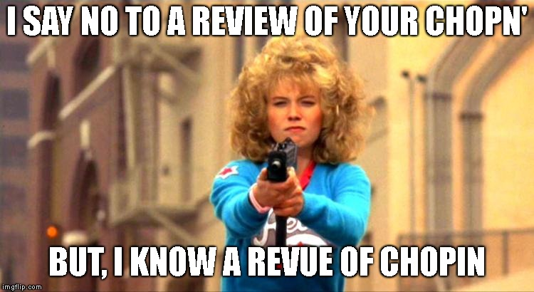 I SAY NO TO A REVIEW OF YOUR CHOPN' BUT, I KNOW A REVUE OF CHOPIN | made w/ Imgflip meme maker