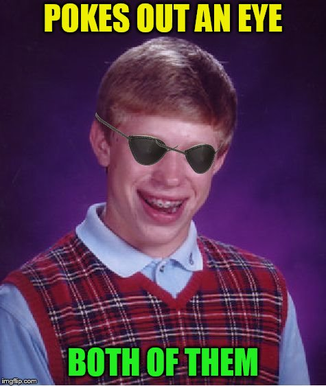 Bad Luck Brian Meme | POKES OUT AN EYE BOTH OF THEM | image tagged in memes,bad luck brian | made w/ Imgflip meme maker