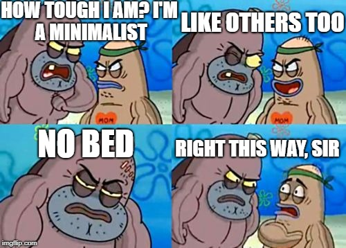 How Tough Are You Meme | HOW TOUGH I AM? I'M A MINIMALIST LIKE OTHERS TOO NO BED RIGHT THIS WAY, SIR | image tagged in memes,how tough are you | made w/ Imgflip meme maker