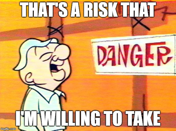 THAT'S A RISK THAT I'M WILLING TO TAKE | made w/ Imgflip meme maker