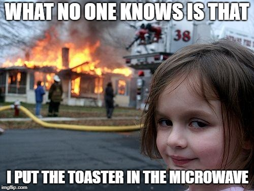 Disaster Girl Meme | WHAT NO ONE KNOWS IS THAT I PUT THE TOASTER IN THE MICROWAVE | image tagged in memes,disaster girl | made w/ Imgflip meme maker