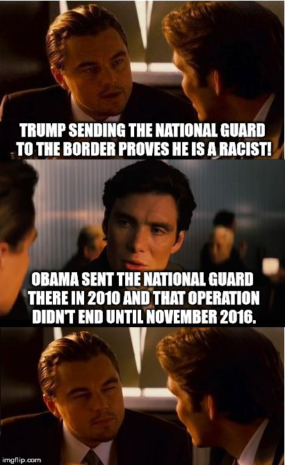 Racist this, racist that... |  TRUMP SENDING THE NATIONAL GUARD TO THE BORDER PROVES HE IS A RACIST! OBAMA SENT THE NATIONAL GUARD THERE IN 2010 AND THAT OPERATION DIDN'T END UNTIL NOVEMBER 2016. | image tagged in memes,inception,national guard,border,secure the border,racist | made w/ Imgflip meme maker