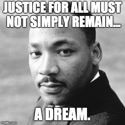 justice for all |  JUSTICE FOR ALL MUST NOT SIMPLY REMAIN... A DREAM. | image tagged in martin luther king jr,i have a dream,dream,equality,and justice for all,justice | made w/ Imgflip meme maker