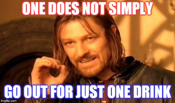 One Does Not Simply Meme | ONE DOES NOT SIMPLY GO OUT FOR JUST ONE DRINK | image tagged in memes,one does not simply | made w/ Imgflip meme maker