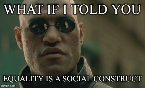 Matrix Morpheus Meme | WHAT IF I TOLD YOU EQUALITY IS A SOCIAL CONSTRUCT | image tagged in memes,matrix morpheus | made w/ Imgflip meme maker