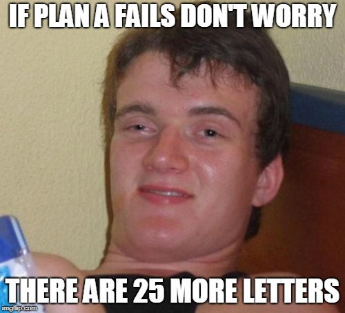 10 Guy Meme | IF PLAN A FAILS DON'T WORRY THERE ARE 25 MORE LETTERS | image tagged in memes,10 guy | made w/ Imgflip meme maker