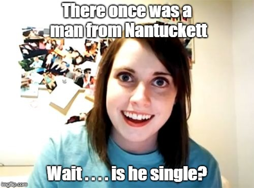 Who knew being from Nantuckett would help you score big with the ladies? | There once was a man from Nantuckett Wait . . . . is he single? | image tagged in memes,overly attached girlfriend | made w/ Imgflip meme maker
