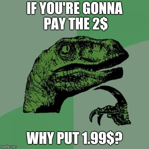 Shops | IF YOU'RE GONNA PAY THE 2$ WHY PUT 1.99$? | image tagged in memes,philosoraptor | made w/ Imgflip meme maker