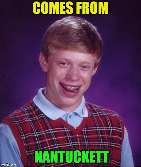 Bad Luck Brian Meme | COMES FROM NANTUCKETT | image tagged in memes,bad luck brian | made w/ Imgflip meme maker
