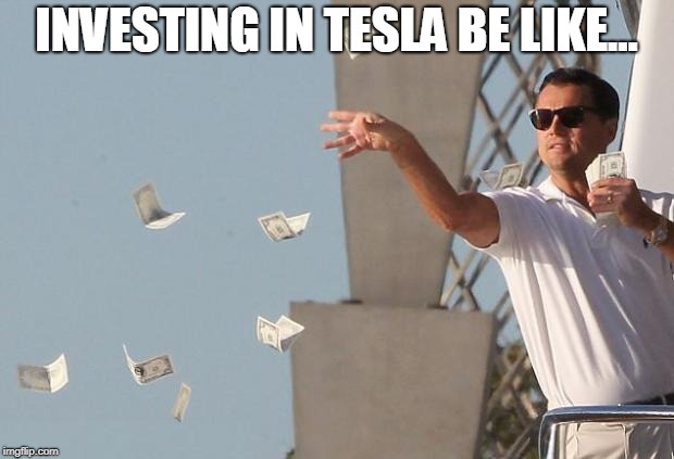 INVESTING IN TESLA BE LIKE... | image tagged in wolf of wall street money | made w/ Imgflip meme maker