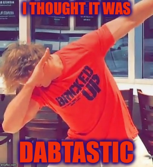 I THOUGHT IT WAS DABTASTIC | made w/ Imgflip meme maker