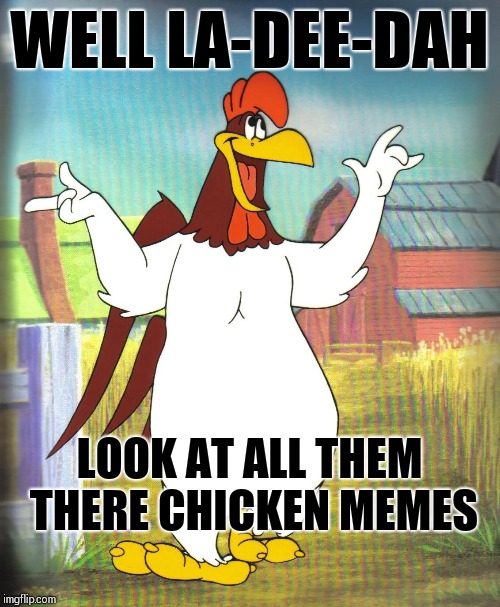 Chicken week a JBmemegeek and giveuahint event April 2-8! | WELL LA-DEE-DAH LOOK AT ALL THEM THERE CHICKEN MEMES | image tagged in foghorn leghorn,chicken week,memes | made w/ Imgflip meme maker
