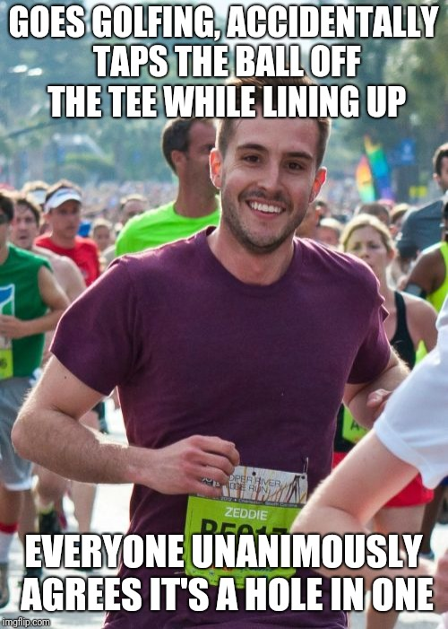 Ridiculously Photogenic Guy |  GOES GOLFING, ACCIDENTALLY TAPS THE BALL OFF THE TEE WHILE LINING UP; EVERYONE UNANIMOUSLY AGREES IT'S A HOLE IN ONE | image tagged in memes,ridiculously photogenic guy | made w/ Imgflip meme maker