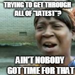 "TRYING TO GET THROUGH ALL OF ""LATEST""? AIN'T NOBODY GOT TIME FOR THAT 