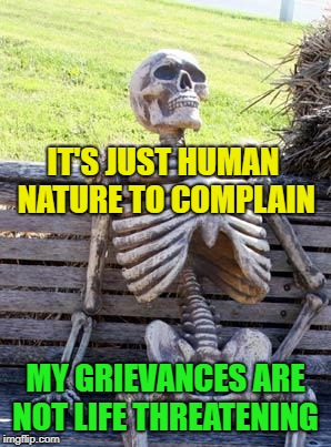 Waiting Skeleton Meme | IT'S JUST HUMAN NATURE TO COMPLAIN MY GRIEVANCES ARE NOT LIFE THREATENING | image tagged in memes,waiting skeleton | made w/ Imgflip meme maker