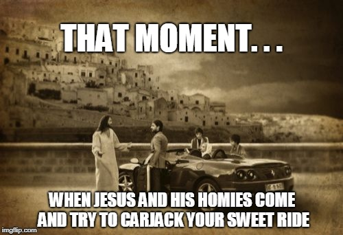 Jesus Talking To Cool Dude | THAT MOMENT. . . WHEN JESUS AND HIS HOMIES COME AND TRY TO CARJACK YOUR SWEET RIDE | image tagged in memes,jesus talking to cool dude | made w/ Imgflip meme maker