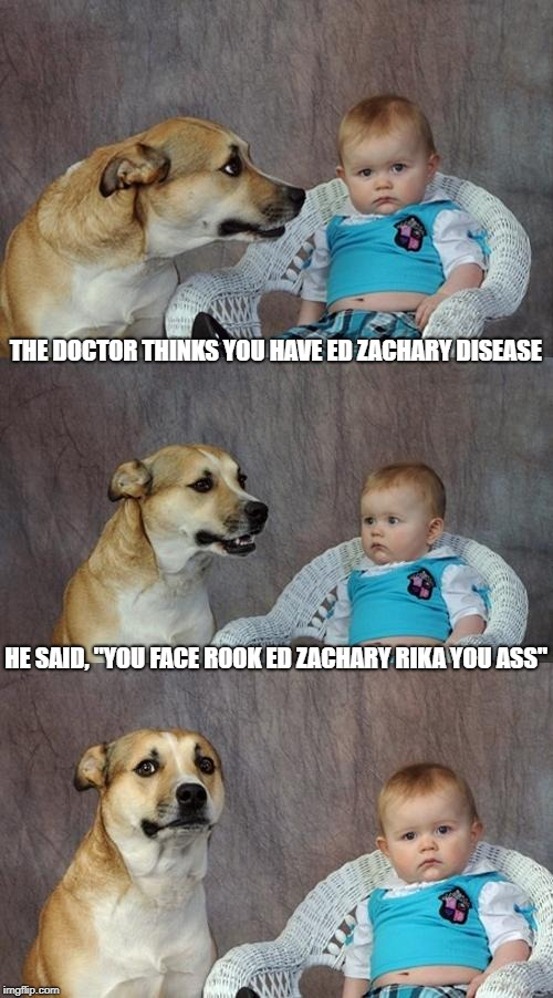 "The test results are in | THE DOCTOR THINKS YOU HAVE ED ZACHARY DISEASE HE SAID, ""YOU FACE ROOK ED ZACHARY RIKA YOU ASS"" 